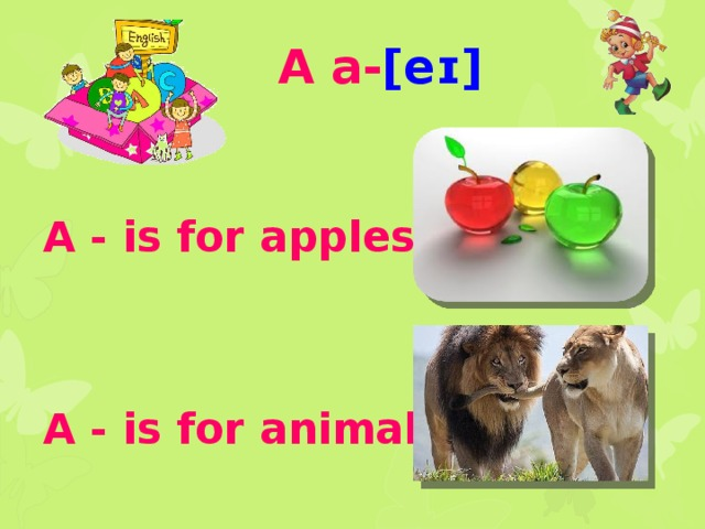 A a- [eɪ]    A - is for apples .     A - is for animals
