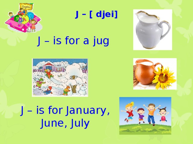 J – [ djei] J – is for a jug J – is for January, June, July