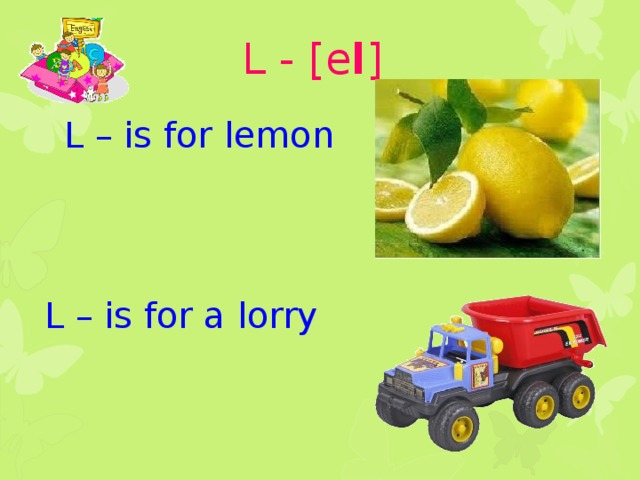 L - [e l ] L – is for lemon L – is for a lorry