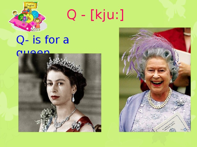 Q - [kju:] Q- is for a queen
