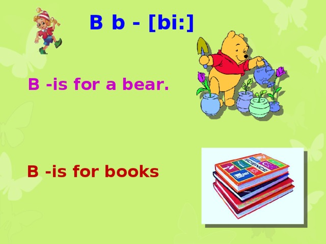 B b - [bi:] B -is for а bear.   B -is for books