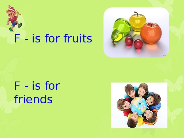 F - is for fruits F - is for friends