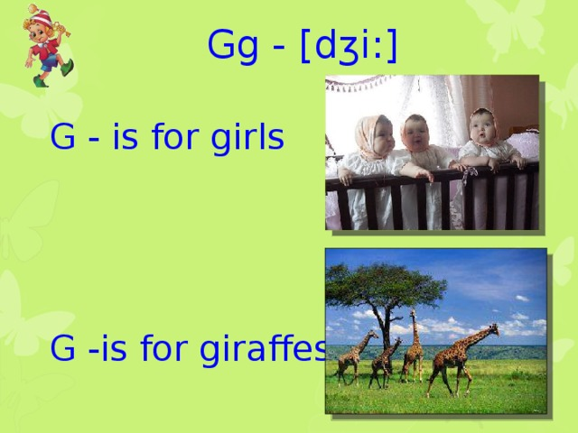Gg - [dʒi:] G - is for girls G -is for giraffes