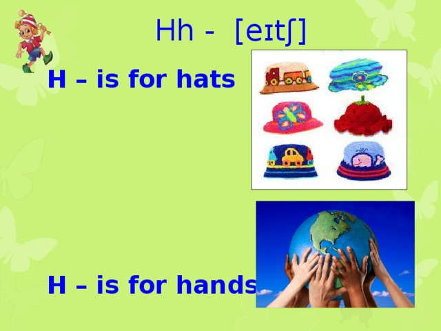 Hh - [eɪtʃ] H – is for hats       H – is for hands