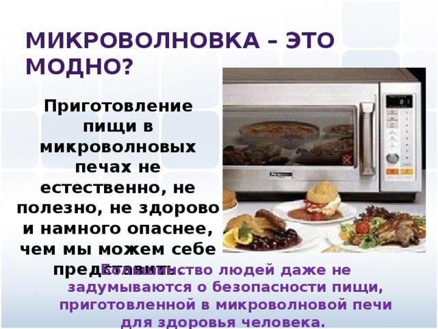 Микроволновка – это модно? Приготовление пищи в микроволновых печах не естественно, не полезно, не здорово и намного опаснее, чем мы можем себе представить. Большинство людей даже не задумываются о безопасности пищи, приготовленной в микроволновой печи для здоровья человека.