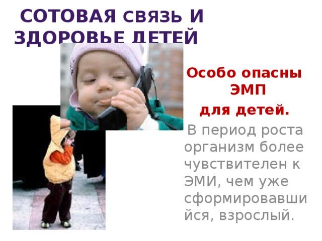 Сотовая связь и здоровье детей  Особо опасны ЭМП  для детей.  В период роста организм более чувствителен к ЭМИ, чем уже сформировавшийся, взрослый.