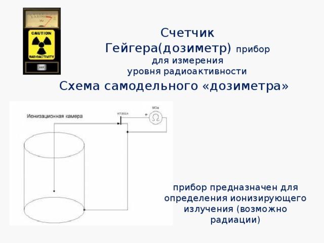 Счетчик Гейгера(дозиметр) прибор для измерения уровнярадиоактивности Схема самодельного «дозиметра» приборпредназначен для определения ионизирующего излучения (возможно радиации)