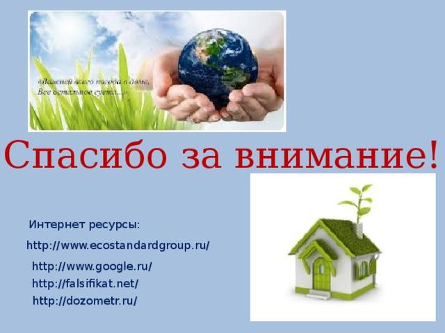 Спасибо за внимание! Интернет ресурсы: http://www.ecostandardgroup.ru/ http://www.google.ru/ http://falsifikat.net/ http://dozometr.ru/