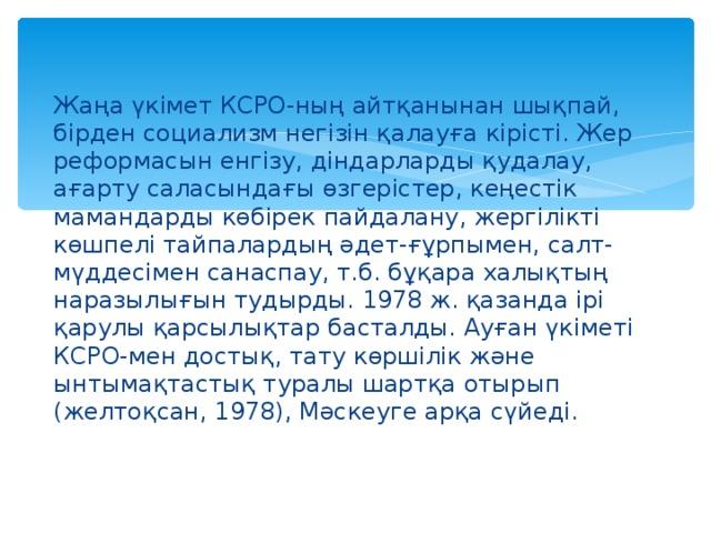 Жаңа үкімет КСРО-ның айтқанынан шықпай, бірден социализм негізін қалауға кірісті. Жер реформасын енгізу, діндарларды қудалау, ағарту саласындағы өзгерістер, кеңестік мамандарды көбірек пайдалану, жергілікті көшпелі тайпалардың әдет-ғұрпымен, салт-мүддесімен санаспау, т.б. бұқара халықтың наразылығын тудырды. 1978 ж. қазанда ірі қарулы қарсылықтар басталды. Ауған үкіметі КСРО-мен достық, тату көршілік және ынтымақтастық туралы шартқа отырып (желтоқсан, 1978), Мәскеуге арқа сүйеді.