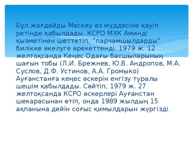 """Бұл жағдайды Мәскеу өз мүддесіне қауіп ретінде қабылдады. КСРО МХК Аминді қызметінен шеттетіп, """"парчамшылдарды"""" билікке әкелуге әрекеттенді. 1979 ж. 12 желтоқсанда Кеңес Одағы басшыларының шағын тобы (Л.И. Брежнев, Ю.В. Андропов, М.А. Суслов, Д.Ф. Устинов, А.А. Громыко) Ауғанстанға кеңес әскерін енгізу туралы шешім қабылдады. Сөйтіп, 1979 ж. 27 желтоқсанда КСРО әскерлері Ауғанстан шекарасынан өтіп, онда 1989 жылдың 15 ақпанына дейін соғыс қимылдарын жүргізді."""