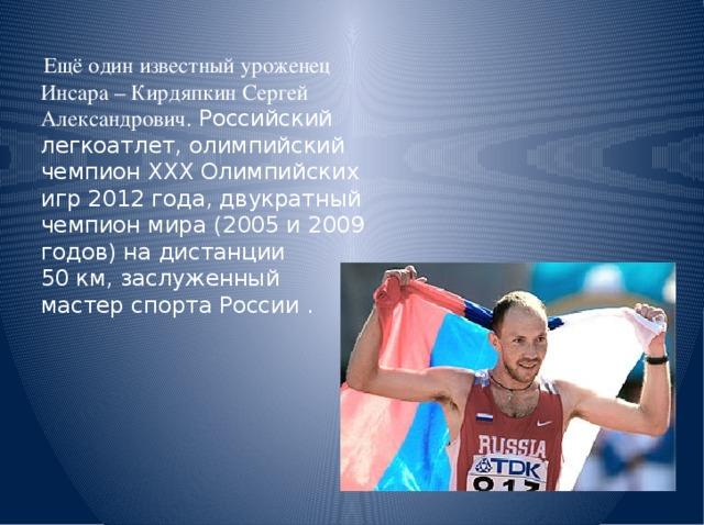 Ещё один известный уроженец Инсара – Кирдяпкин Сергей Александрович. Российский легкоатлет, олимпийский чемпионХХХ Олимпийских игр 2012 года, двукратный чемпион мира (2005 и 2009 годов) на дистанции 50км,заслуженный мастер спорта России .