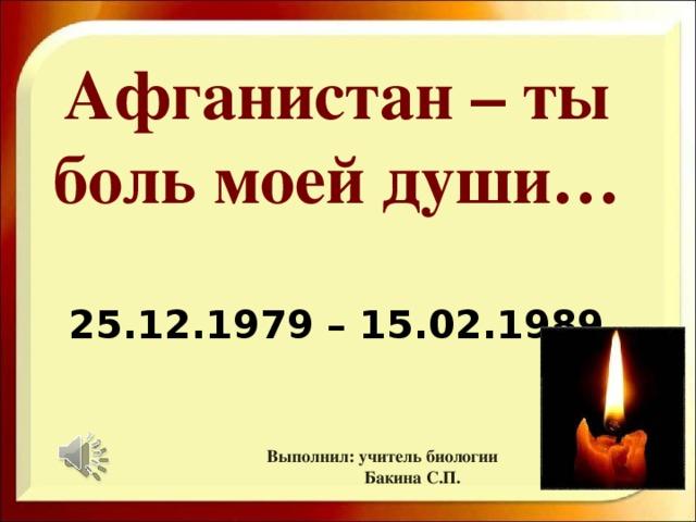 Афганистан – ты боль моей души…   25.12.1979 – 15.02.1989 Выполнил: учитель биологии  Бакина С.П.