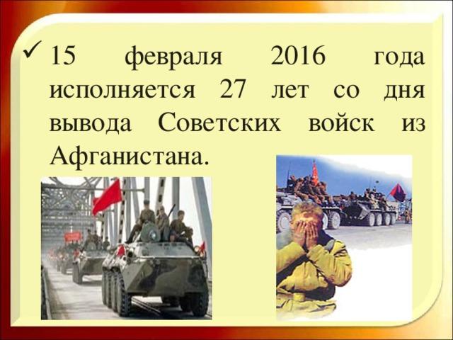 15 февраля 2016 года исполняется 27 лет со дня вывода Советских войск из Афганистана.