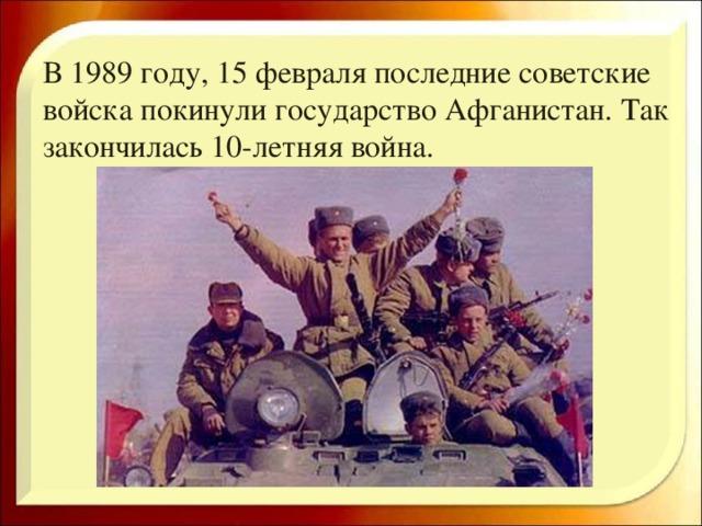 В 1989 году, 15 февраля последние советские войска покинули государство Афганистан. Так закончилась 10-летняя война.