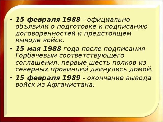 15 февраля 1988 - официально объявили о подготовке к подписанию договоренностей и предстоящем выводе войск. 15 мая 1988 года после подписания Горбачевым соответствующего соглашения, первые шесть полков из северных провинций двинулись домой. 15 февраля 1989 - окончание вывода войск из Афганистана.
