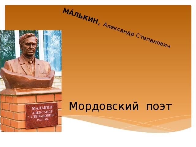 МА́ЛЬКИН , Александр Степанович Мордовский поэт