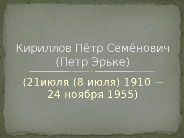 Кириллов Пётр Семёнович  (Петр Эрьке)  (21июля (8 июля) 1910 — 24ноября 1955)