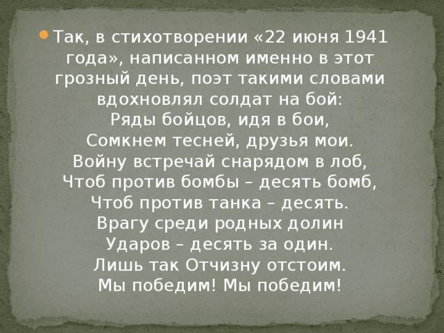 Так, в стихотворении «22 июня 1941 года», написанном именно в этот грозный день, поэт такими словами вдохновлял солдат на бой:  Ряды бойцов, идя в бои,  Сомкнем тесней, друзья мои.  Войну встречай снарядом в лоб,  Чтоб против бомбы – десять бомб,  Чтоб против танка – десять.  Врагу среди родных долин  Ударов – десять за один.  Лишь так Отчизну отстоим.  Мы победим! Мы победим!