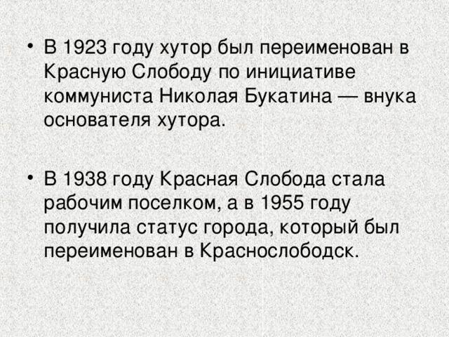 В 1923 году хутор был переименован в Красную Слободу по инициативе коммуниста Николая Букатина — внука основателя хутора.  В 1938 году Красная Слобода стала рабочим поселком, а в 1955 году получила статус города, который был переименован в Краснослободск.