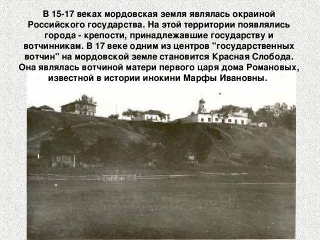 В 15-17 веках мордовская земля являлась окраиной Российского государства. На этой территории появлялись города - крепости, принадлежавшие государству и вотчинникам. В 17 веке одним из центров