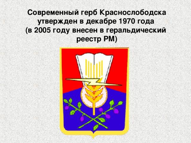 Современный герб Краснослободска утвержден в декабре 1970 года  (в 2005 году внесен в геральдический  реестр РМ)