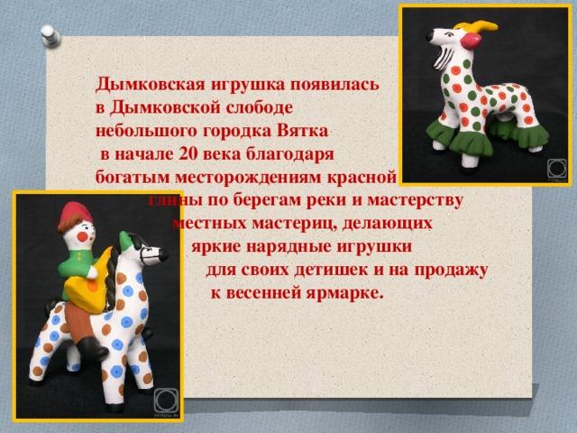 Дымковская игрушка появилась в Дымковской слободе небольшого городка Вятка  в начале 20 века благодаря богатым месторождениям красной  глины по берегам реки и мастерству  местных мастериц, делающих  яркие нарядные игрушки  для своих детишек и на продажу  к весенней ярмарке.