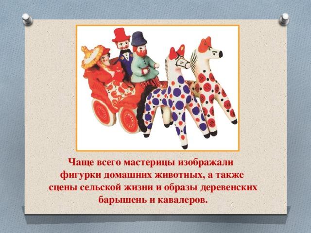 Чаще всего мастерицы изображали фигурки домашних животных, а также сцены сельской жизни и образы деревенских  барышень и кавалеров.