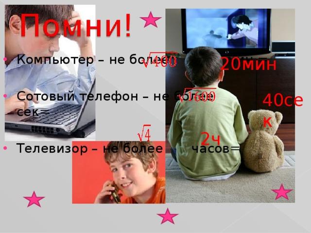 Компьютер – не более мин =  Сотовый телефон – не более сек=  Телевизор – не более часов=
