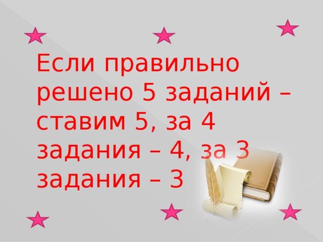 Если правильно решено 5 заданий – ставим 5, за 4 задания – 4, за 3 задания – 3
