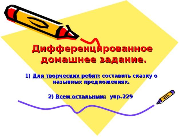 Дифференцированное  домашнее задание.   1) Для творческих ребят: составить сказку о назывных предложениях.  2) Всем остальным: упр.229