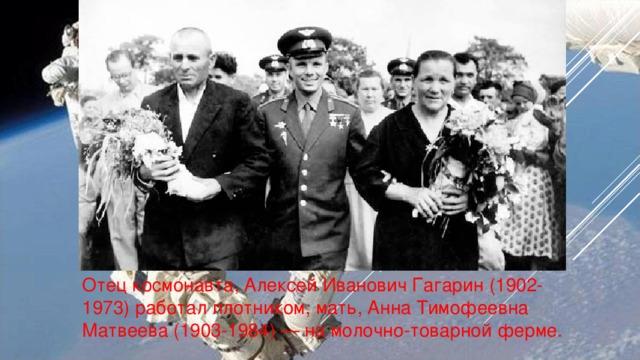 Отец космонавта, Алексей Иванович Гагарин (1902-1973) работал плотником, мать, Анна Тимофеевна Матвеева (1903-1984) — на молочно-товарной ферме.