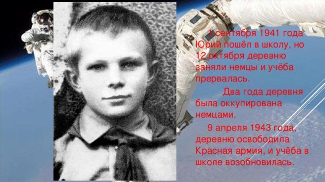 1 сентября 1941 года Юрий пошёл в школу, но 12 октября деревню заняли немцы и учёба прервалась.     Два года деревня была оккупирована немцами.   9 апреля 1943 года, деревню освободила Красная армия, и учёба в школе возобновилась.