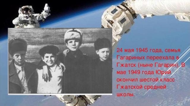 24 мая 1945 года, семья Гагариных переехала в Гжатск (ныне Гагарин). В мае 1949 года Юрий окончил шестой класс Гжатской средней школы.