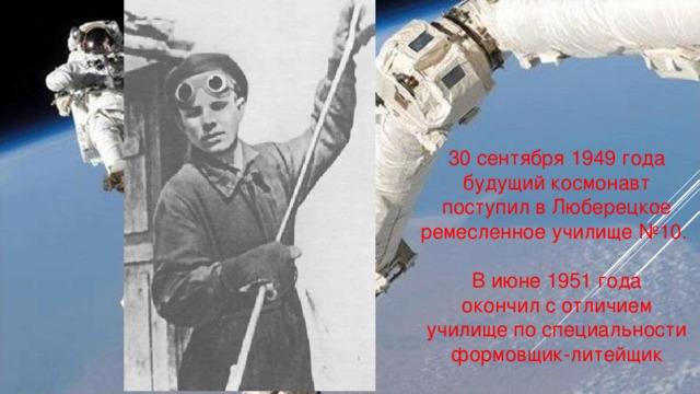 30 сентября 1949 года будущий космонавт поступил в Люберецкое ремесленное училище №10. В июне 1951 года окончил с отличием училище по специальности формовщик-литейщик