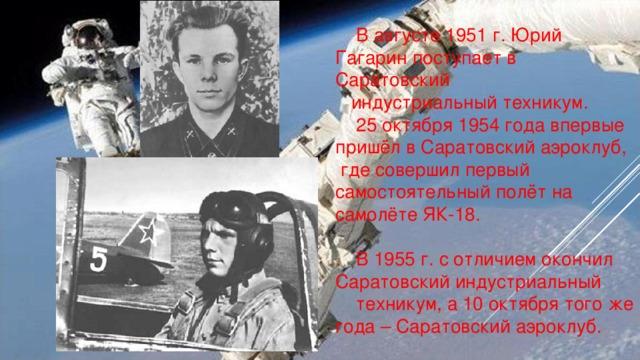 В августе 1951 г. Юрий Гагарин поступает в Саратовский  индустриальный техникум.  25 октября 1954 года впервые пришёл в Саратовский аэроклуб, где совершил первый самостоятельный полёт на самолёте ЯК-18.  В 1955 г. с отличием окончил Саратовский индустриальный  техникум, а 10 октября того же года – Саратовский аэроклуб.