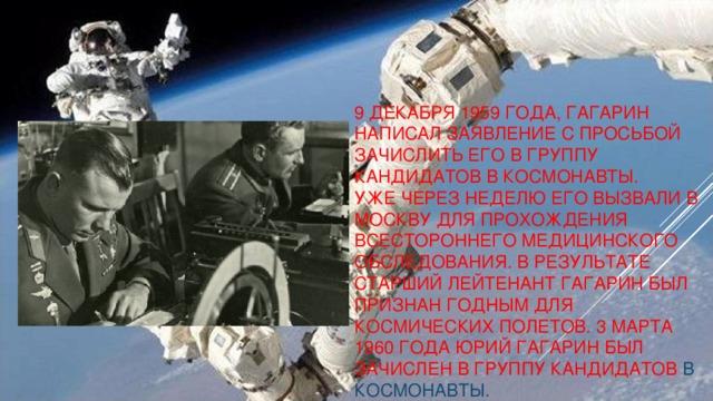 9 декабря 1959 года, Гагарин написал заявление с просьбой зачислить его в группу кандидатов в космонавты.  Уже через неделю его вызвали в Москву для прохождения всестороннего медицинского обследования. В результате старший лейтенант Гагарин был признан годным для космических полетов. 3 марта 1960 года Юрий Гагарин был зачислен в группу кандидатов в космонавты.