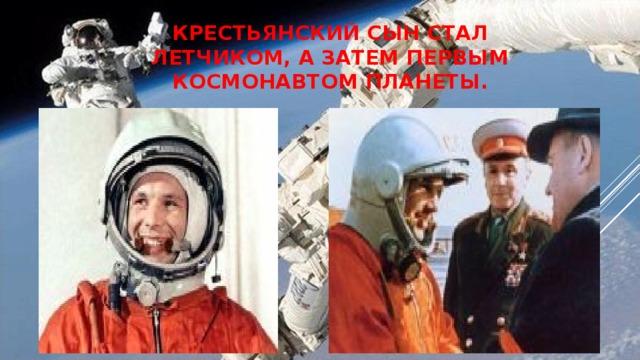 Крестьянский сын стал летчиком, а затем первым космонавтом планеты.