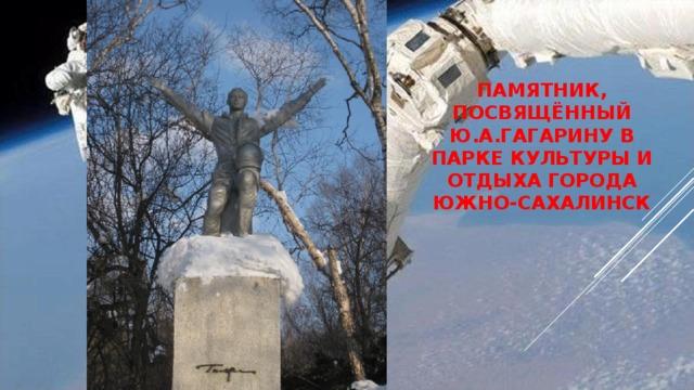Памятник, посвящённый Ю.А.Гагарину в парке культуры и отдыха города Южно-Сахалинск