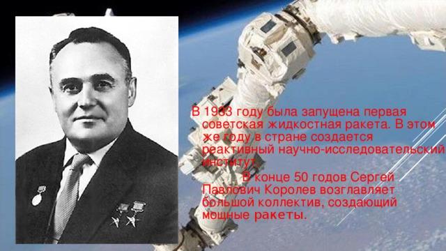 В 1933 году была запущена первая советская жидкостная ракета. В этом же году в стране создается реактивный научно-исследовательский институт.  В конце 50 годов Сергей Павлович Королев возглавляет большой коллектив, создающий мощные ракеты.
