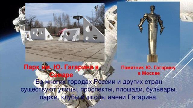 Парк им. Ю. Гагарина в Самаре Памятник Ю. Гагарину в Москве Во многих городах России и других стран существуют улицы, проспекты, площади, бульвары, парки, клубы и школы имени Гагарина.