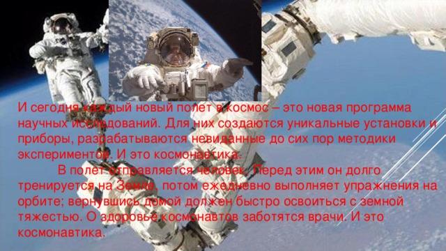 И сегодня каждый новый полет в космос – это новая программа научных исследований. Для них создаются уникальные установки и приборы, разрабатываются невиданные до сих пор методики экспериментов. И это космонавтика.  В полет отправляется человек. Перед этим он долго тренируется на Земле, потом ежедневно выполняет упражнения на орбите; вернувшись домой должен быстро освоиться с земной тяжестью. О здоровье космонавтов заботятся врачи. И это космонавтика.
