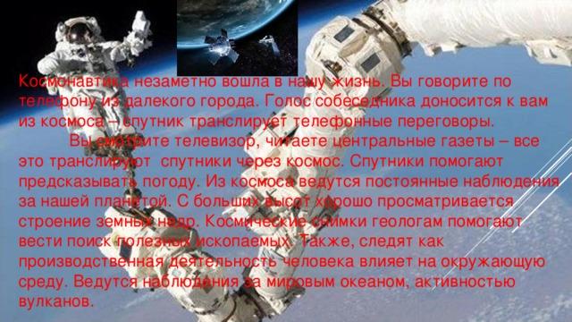 Космонавтика незаметно вошла в нашу жизнь. Вы говорите по телефону из далекого города. Голос собеседника доносится к вам из космоса – спутник транслирует телефонные переговоры.  Вы смотрите телевизор, читаете центральные газеты – все это транслируют спутники через космос. Спутники помогают предсказывать погоду. Из космоса ведутся постоянные наблюдения за нашей планетой. С больших высот хорошо просматривается строение земных недр. Космические снимки геологам помогают вести поиск полезных ископаемых. Также, следят как производственная деятельность человека влияет на окружающую среду. Ведутся наблюдения за мировым океаном, активностью вулканов.