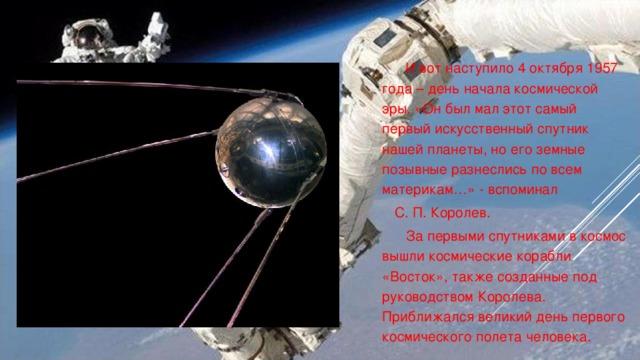 И вот наступило 4 октября 1957 года – день начала космической эры. «Он был мал этот самый первый искусственный спутник нашей планеты, но его земные позывные разнеслись по всем материкам…» - вспоминал  С. П. Королев.  За первыми спутниками в космос вышли космические корабли «Восток», также созданные под руководством Королева. Приближался великий день первого космического полета человека.