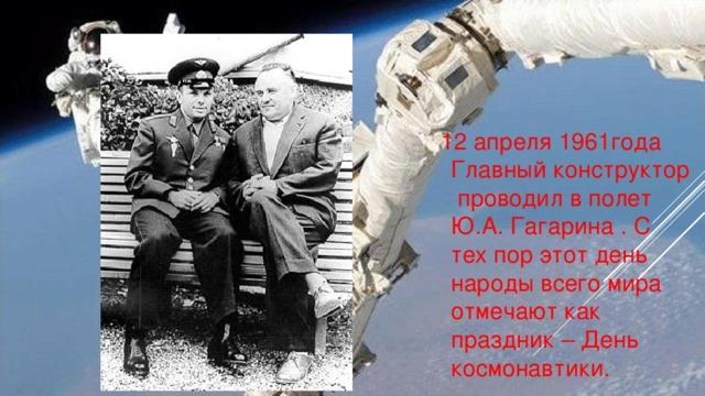 12 апреля 1961года Главный конструктор проводил в полет Ю.А. Гагарина . С тех пор этот день народы всего мира отмечают как праздник – День космонавтики.