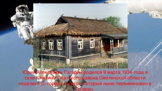 Юрий Алексеевич Гагарин родился 9 марта 1934 года в селе Клушино Гжатского района Смоленской области недалеко от города Гжатск, который ныне переименован в Гагарин.