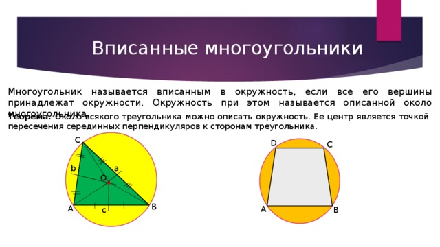 Вписанные многоугольники Многоугольник называется вписанным  в окружность, если все его вершины принадлежат окружности. Окружность при этом называется описанной около многоугольника. Теорема.  Около всякого треугольника можно описать окружность. Ее центр является точкой пересечения серединных перпендикуляров к сторонам треугольника. C D C . a b O B A A B c