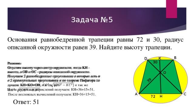 39 К Задача №5 Основания равнобедренной трапеции равны 72 и 30, радиус описанной окружности равен 39. Найдите высоту трапеции. B D 30 Решение  Опустимвысоту через центр окружности, тогда KH- высота,а OBи OC-радиусы описанной окружности. Получаем2равнобедренныхтреугольникавкоторыхестьпо2прямоугольныхтреугольникаипотеоремеПифагораполучаем: KH=KO+OH,=и так же =  Посленесложных вычислений получаем: КН=36+15=51 . O А C H 72 Ответ: 51