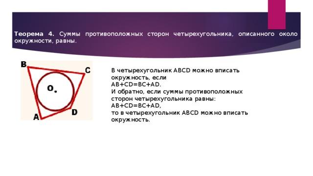 Теорема 4. Суммы противоположных сторон четырехугольника, описанного около окружности, равны. В четырехугольник ABCD можно вписать окружность, если AB+CD=BC+AD. И обратно, если суммы противоположных сторон четырехугольника равны: AB+CD=BC+AD, то в четырехугольник ABCD можно вписать окружность.