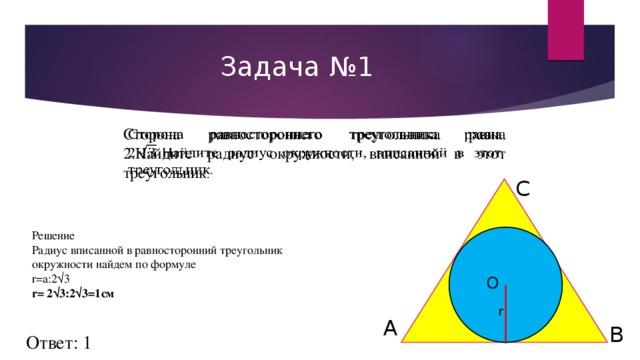 Задача  №1 Сторона равностороннего треугольника равна 2.Найдите радиус окружности, вписанной в этот треугольник .   C Решение Радиус вписанной в равносторонний треугольник окружности найдем по формуле  r=а:2√3  r= 2√3:2√3=1см O r A B Ответ: 1