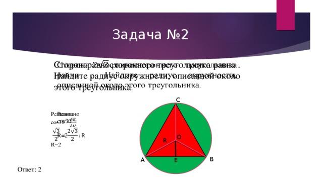 Задача №2 Сторонаравностороннего треугольника равна . Найдите радиус окружности, описанной около этого треугольника .  С Решение  cos30˚=  R=2 О R В А Е Ответ: 2